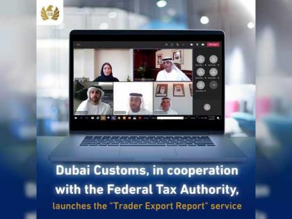 Dubai Customs launches Trader Export Report service to enhance compliance, abidance and revenues
