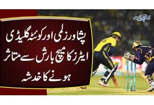 Peshawar Zalmi Aur Quetta Gladiators Ka Match Barish Se Mutasir Hone Ka Khadsha