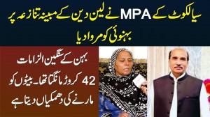 Sialkot Ke MPA Ne Behnoi Ko Marwa Dia,42 Crore Mangta,Betion Ko Marne Ki Dhamki Deta, Behan Ka Ilzam