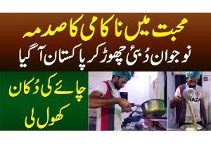 Muhabbat Me Nakami - Naujawan Dubai Chor Kar Pakistan Aa Gaya Aur Chai Ki Shop Khol Li