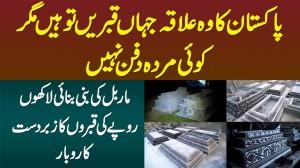 Pakistan Ka Wo Ilaqa Jahan Qabrain Hain Magar Koi Bhi Dafan Nae, Marble Graves Ka Behtareen Business
