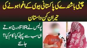Chinese Boy Ki Pakistani Biwi Ke Aghwa Hone Ki Dastan - Police Ne FIR Darj Karte Hi Pehle Kya Kia?