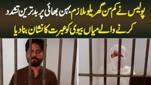 Police Ne Gharelu Mulazim Behan Bhai Per Tashadud Karne Wale Mian Biwi Ko Ibrat Ka Nishan Bana Dia