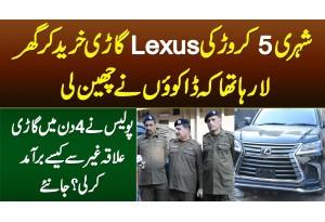 Shehri 5 Crore Ki Lexus Car Kharid Ke La Raha Tha Dakuo Ne Cheen Li,Police Ne 4 Din Me Kese Dhoondi?